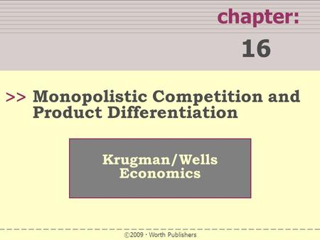 WHAT YOU WILL LEARN IN THIS CHAPTER chapter: 16 >> Krugman/Wells Economics ©2009  Worth Publishers Monopolistic Competition and Product Differentiation.
