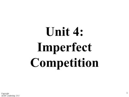 Unit 4: Imperfect Competition 1 Copyright ACDC Leadership 2015.