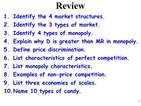 Review 1.Identify the 4 market structures. 2.Identify the 3 types of market. 3.Identify 4 types of monopoly. 4.Explain why D is greater than MR in monopoly.
