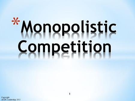 1 Copyright ACDC Leadership 2015. Characteristics of Monopolistic Competition: Relatively Large Number of Sellers Differentiated Products Some control.