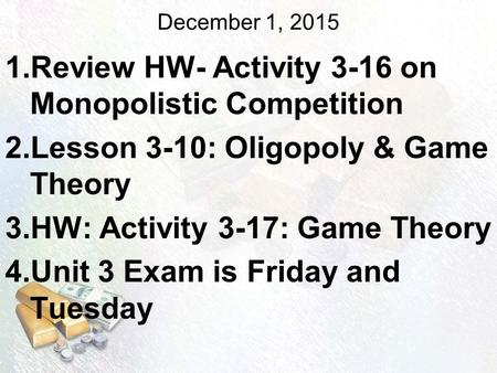 December 1, 2015 1.Review HW- Activity 3-16 on Monopolistic Competition 2.Lesson 3-10: Oligopoly & Game Theory 3.HW: Activity 3-17: Game Theory 4.Unit.
