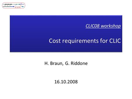 CLIC08 workshop Cost requirements for CLIC H. Braun, G. Riddone 16.10.2008.