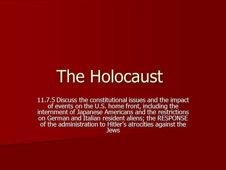 The Holocaust 11.7.5 Discuss the constitutional issues and the impact of events on the U.S. home front, including the internment of Japanese Americans.