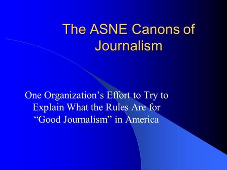 "The ASNE Canons of Journalism One Organization's Effort to Try to Explain What the Rules Are for ""Good Journalism"" in America."