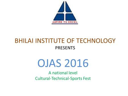 BHILAI INSTITUTE OF TECHNOLOGY PRESENTS OJAS 2016 A national level Cultural-Technical-Sports Fest.