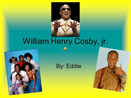 William Henry Cosby, jr. By: Eddie. Childhood Events and Challenges When Bill was still a young man, his brother James died from too many illnesses Bill's.