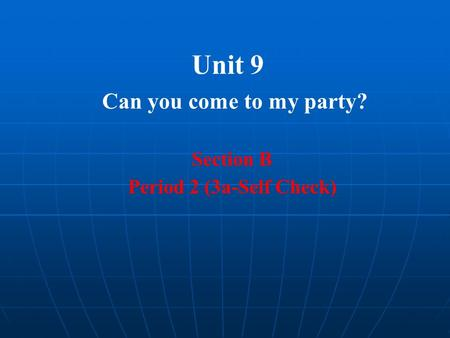 Unit 9 Can you come to my party? Section B Period 2 (3a-Self Check)