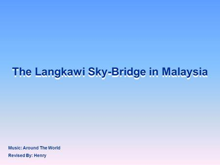 The Langkawi Sky-Bridge in Malaysia Revised By: Henry Music: Around The World.