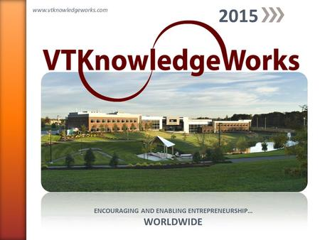 ENCOURAGING AND ENABLING ENTREPRENEURSHIP… WORLDWIDE 2015 www.vtknowledgeworks.com.