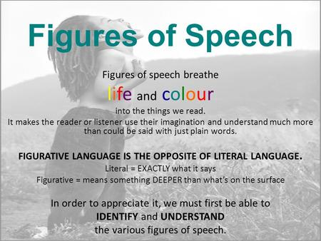 Figures of Speech Figures of speech breathe life and colour into the things we read. It makes the reader or listener use their imagination and understand.