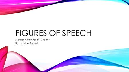 FIGURES OF SPEECH A Lesson Plan for 6 th Graders By Janice Enquist.