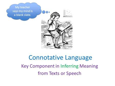 Connotative Language Key Component in Inferring Meaning from Texts or Speech My teacher says my mind is a blank slate.