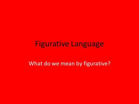 Figurative Language What do we mean by figurative?