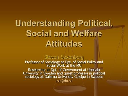 Understanding Political, Social and Welfare Attitudes Steven Saxonberg Professor of Sociology at Dpt. of Social Policy and Social Work at the MU Researcher.