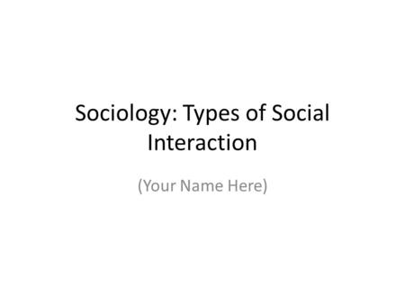Sociology: Types of Social Interaction (Your Name Here)