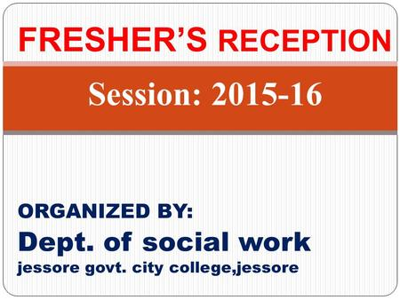 FRESHER'S RECEPTION Session: 2015-16 ORGANIZED BY: Dept. of social work jessore govt. city college,jessore.