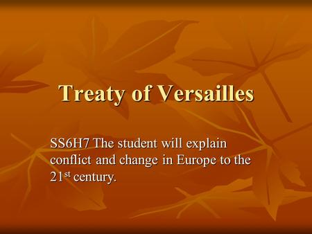 Treaty of Versailles SS6H7 The student will explain conflict and change in Europe to the 21 st century.