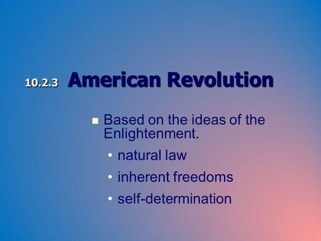 10.2.3 American Revolution Based on the ideas of the Enlightenment. natural law inherent freedoms self-determination.