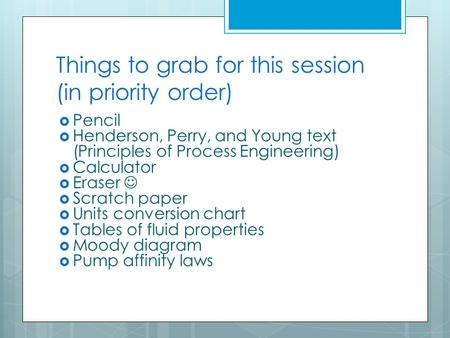 Things to grab for this session (in priority order)  Pencil  Henderson, Perry, and Young text (Principles of Process Engineering)  Calculator  Eraser.