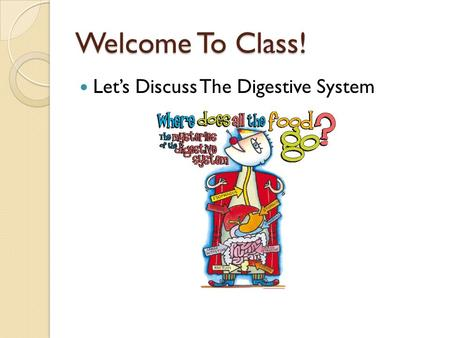 Welcome To Class! Let's Discuss The Digestive System The Digestive System!