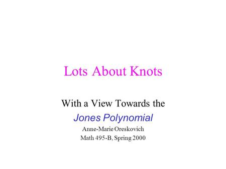 Lots About Knots With a View Towards the Jones Polynomial Anne-Marie Oreskovich Math 495-B, Spring 2000.
