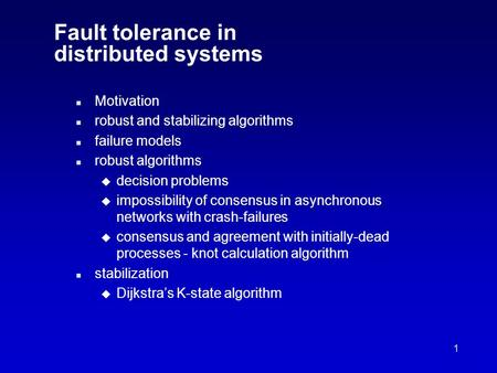 1 Fault tolerance in distributed systems n Motivation n robust and stabilizing algorithms n failure models n robust algorithms u decision problems u impossibility.