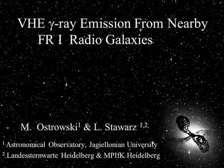 VHE  -ray Emission From Nearby FR I Radio Galaxies M. Ostrowski 1 & L. Stawarz 1,2 1 Astronomical Observatory, Jagiellonian University 2 Landessternwarte.