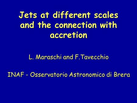 Jets at different scales and the connection with accretion L. Maraschi and F.Tavecchio INAF - Osservatorio Astronomico di Brera.
