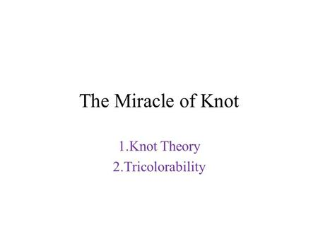The Miracle of Knot 1.Knot Theory 2.Tricolorability.