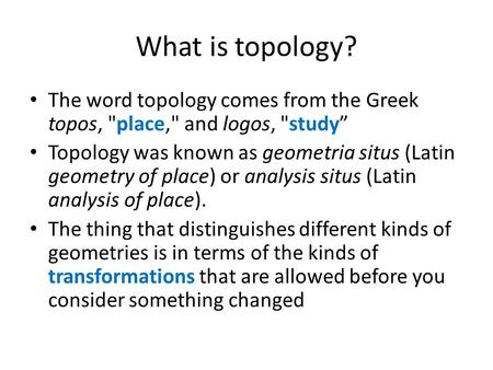 "What is topology? The word topology comes from the Greek topos, place, and logos, study"" Topology was known as geometria situs (Latin geometry of place)"