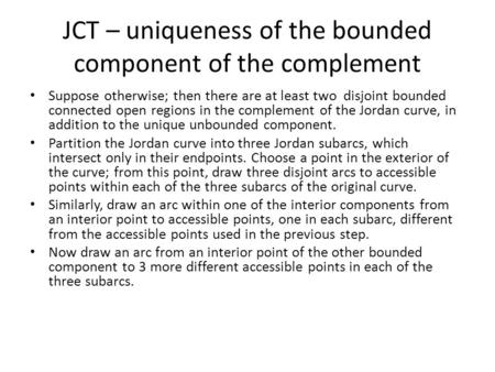 JCT – uniqueness of the bounded component of the complement Suppose otherwise; then there are at least two disjoint bounded connected open regions in the.