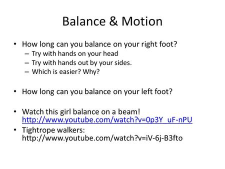 Balance & Motion How long can you balance on your right foot? – Try with hands on your head – Try with hands out by your sides. – Which is easier? Why?