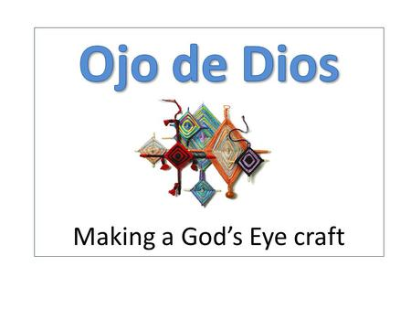 Un Poco de Historia… The Ojo de Dios (God's eye) is a ritual tool, magical object and cultural symbol. For the Huichol peoples of northwestern Mexico,