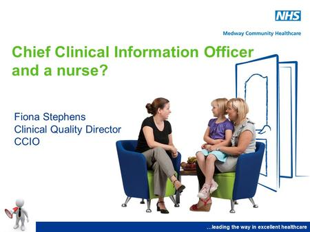 Chief Clinical Information Officer and a nurse? Fiona Stephens Clinical Quality Director CCIO …leading the way in excellent healthcare.