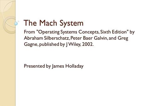The Mach System From Operating Systems Concepts, Sixth Edition by Abraham Silberschatz, Peter Baer Galvin, and Greg Gagne, published by J Wiley, 2002.