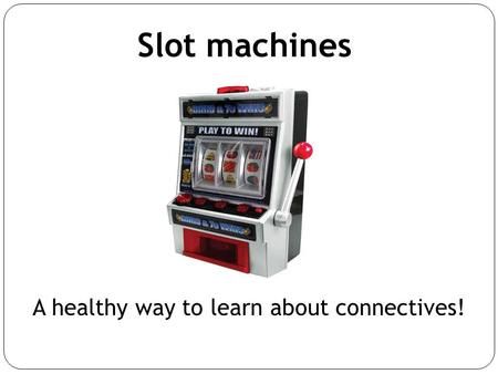 Slot machines A healthy way to learn about connectives!