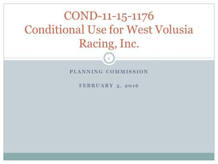 PLANNING COMMISSION FEBRUARY 3, 2016 COND-11-15-1176 Conditional Use for West Volusia Racing, Inc. 1.