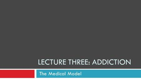 LECTURE THREE: ADDICTION The Medical Model Why do people abuse chemicals? The simplest answer is because it feels good! But why then are we not all addicts?