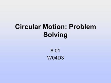 Circular Motion: Problem Solving 8.01 W04D3. Today's Reading Assignment: W04D3 Problem Solving Strategy: Circular Motion Dynamics.