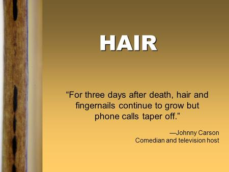 "HAIR ""For three days after death, hair and fingernails continue to grow but phone calls taper off."" —Johnny Carson Comedian and television host."