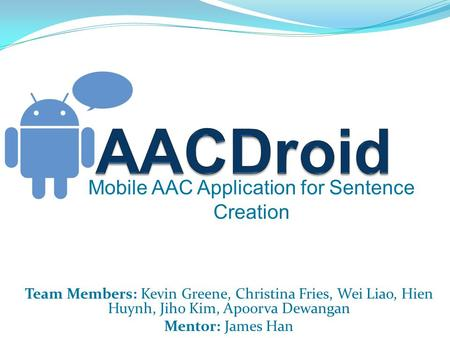 Mobile AAC Application for Sentence Creation Team Members: Kevin Greene, Christina Fries, Wei Liao, Hien Huynh, Jiho Kim, Apoorva Dewangan Mentor: James.
