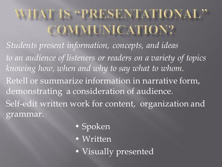 Students present information, concepts, and ideas to an audience of listeners or readers on a variety of topics knowing how, when and why to say what to.