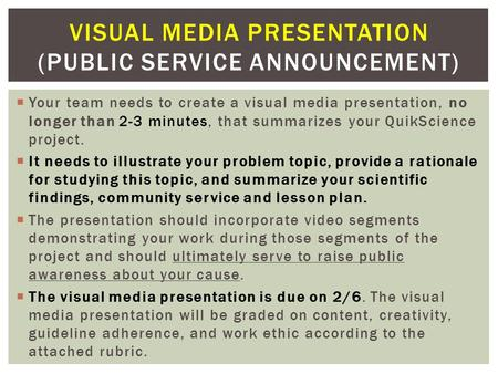  Your team needs to create a visual media presentation, no longer than 2-3 minutes, that summarizes your QuikScience project.  It needs to illustrate.
