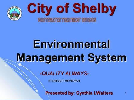 1 City of Shelby Environmental Management System -QUALITY ALWAYS- IT'S ABOUT THE PEOPLE Presented by: Cynthia I.Walters Presented by: Cynthia I.Walters.