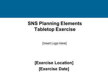 SNS Planning Elements Tabletop Exercise [Exercise Location] [Exercise Date] [Insert Logo Here]