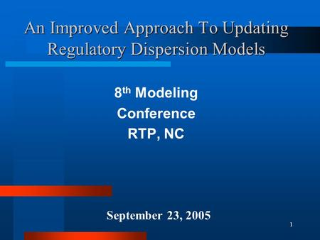 1 An Improved Approach To Updating Regulatory Dispersion Models 8 th Modeling Conference RTP, NC September 23, 2005.