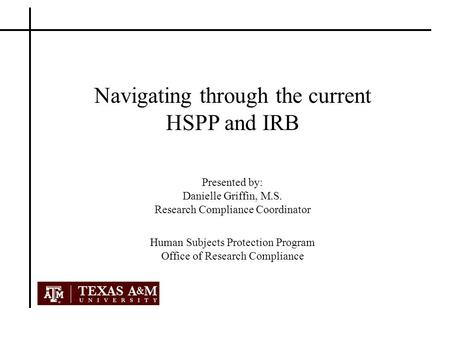 Human Subjects Protection Program Office of Research Compliance Navigating through the current HSPP and IRB Presented by: Danielle Griffin, M.S. Research.