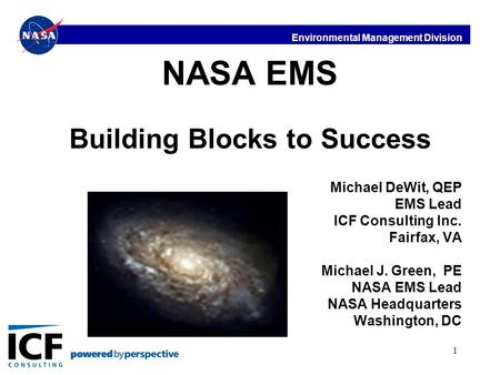 Environmental Management Division 1 NASA EMS Building Blocks to Success Michael DeWit, QEP EMS Lead ICF Consulting Inc. Fairfax, VA Michael J. Green, PE.