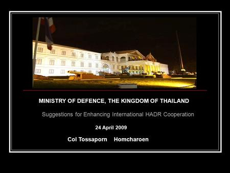 MINISTRY OF DEFENCE, THE KINGDOM OF THAILAND Suggestions for Enhancing International HADR Cooperation Col Tossaporn Homcharoen 24 April 2009.