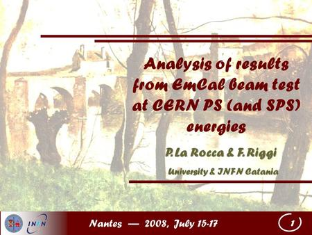 Nantes — 2008, July 15-17 1 Analysis of results from EmCal beam test at CERN PS (and SPS) energies P. La Rocca & F. Riggi University & INFN Catania University.